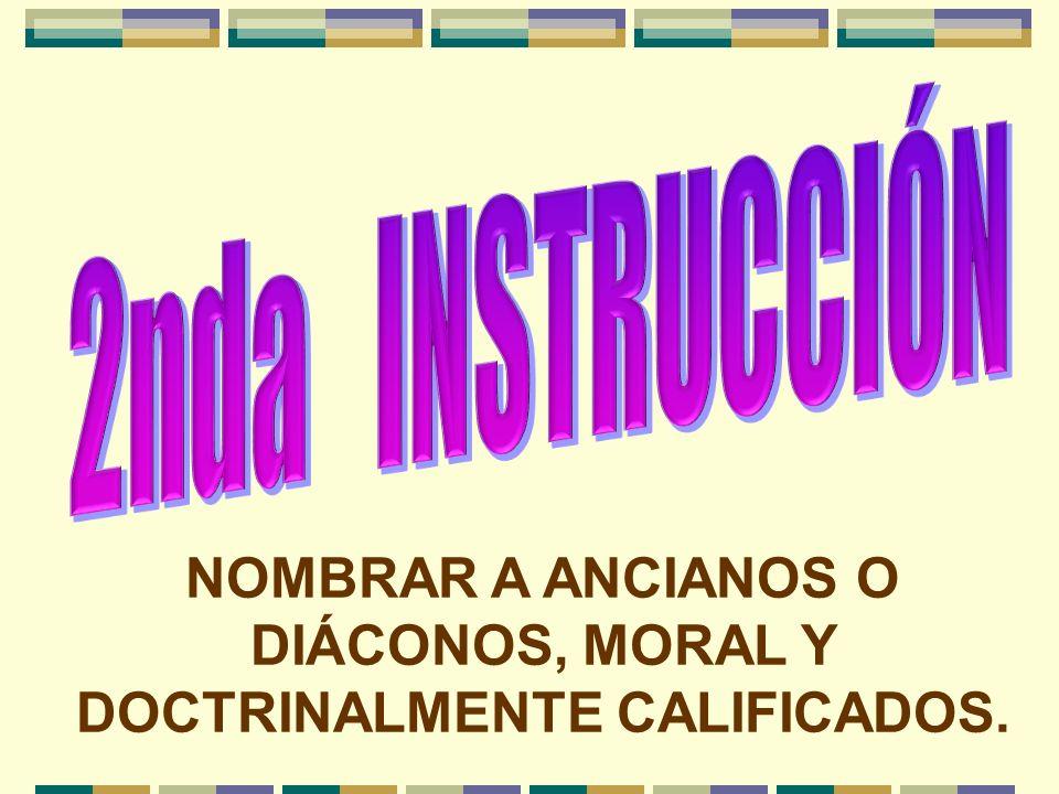 NOMBRAR A ANCIANOS O DIÁCONOS, MORAL Y DOCTRINALMENTE CALIFICADOS.