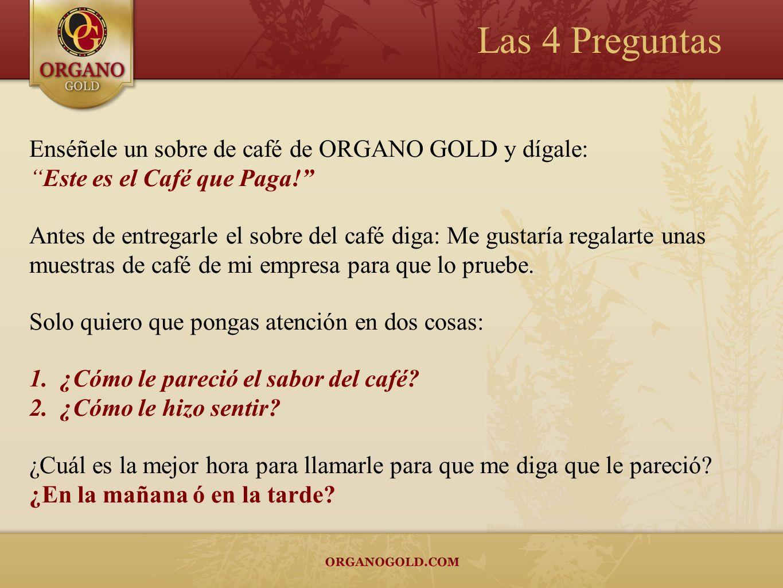 Las 4 Preguntas Enséñele un sobre de café de ORGANO GOLD y dígale: Este es el Café que Paga! Antes de entregarle el sobre del café diga: Me gustaría r