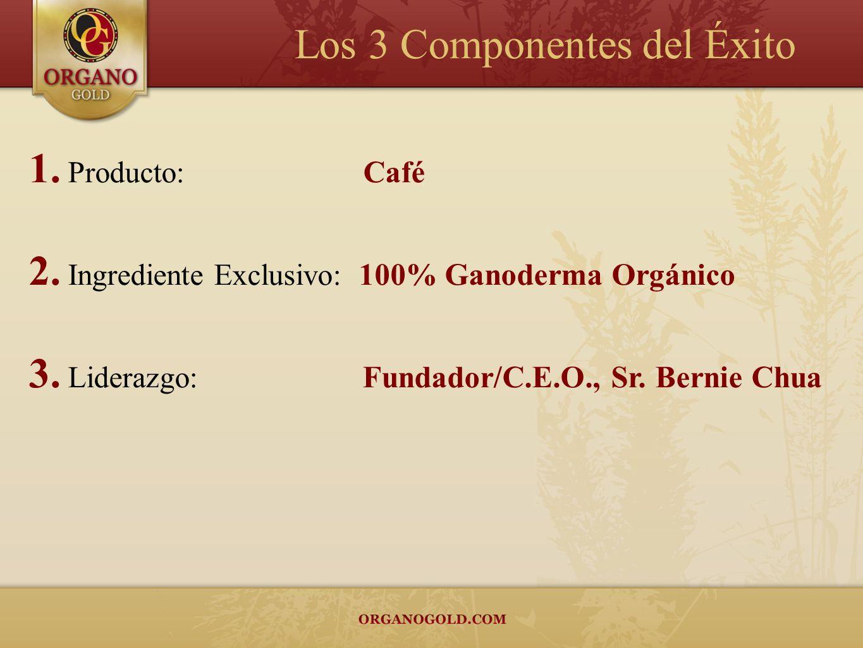 Los 3 Componentes del Éxito 1. Producto: Café 2. Ingrediente Exclusivo: 100% Ganoderma Orgánico 3. Liderazgo: Fundador/C.E.O., Sr. Bernie Chua