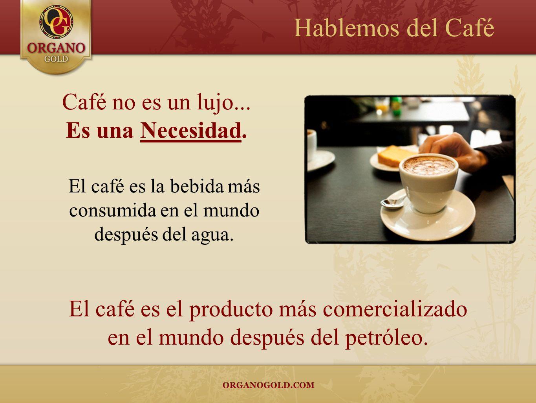 El café es la bebida más consumida en el mundo después del agua. Café no es un lujo... Es una Necesidad. Hablemos del Café El café es el producto más