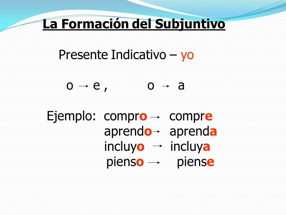 La Formación del Subjuntivo Presente Indicativo – yo o e, o a Ejemplo: compro compre aprendo aprenda incluyo incluya pienso piense