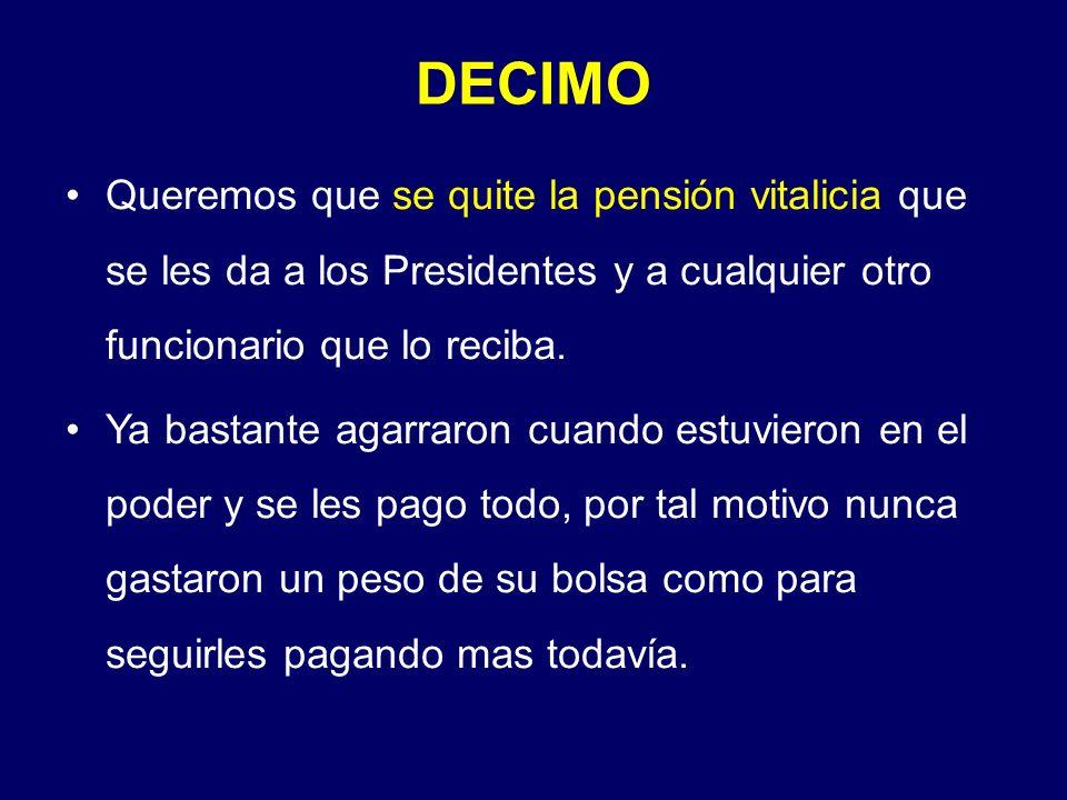 Queremos que se quite la pensión vitalicia que se les da a los Presidentes y a cualquier otro funcionario que lo reciba. Ya bastante agarraron cuando