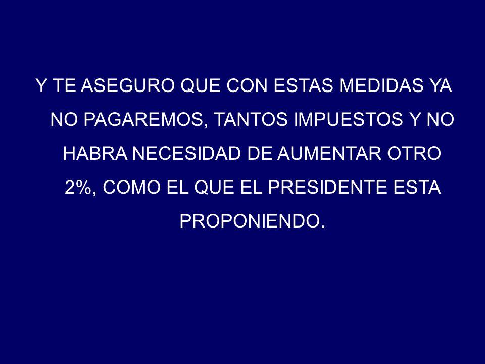 Y TE ASEGURO QUE CON ESTAS MEDIDAS YA NO PAGAREMOS, TANTOS IMPUESTOS Y NO HABRA NECESIDAD DE AUMENTAR OTRO 2%, COMO EL QUE EL PRESIDENTE ESTA PROPONIENDO.