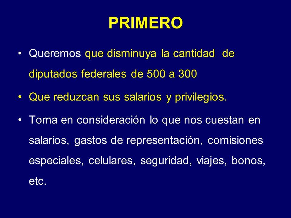 PRIMERO Queremos que disminuya la cantidad de diputados federales de 500 a 300 Que reduzcan sus salarios y privilegios.