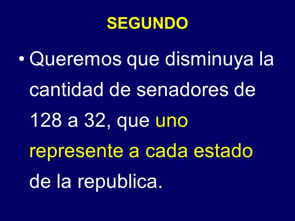 SEGUNDO Queremos que disminuya la cantidad de senadores de 128 a 32, que uno represente a cada estado de la republica.