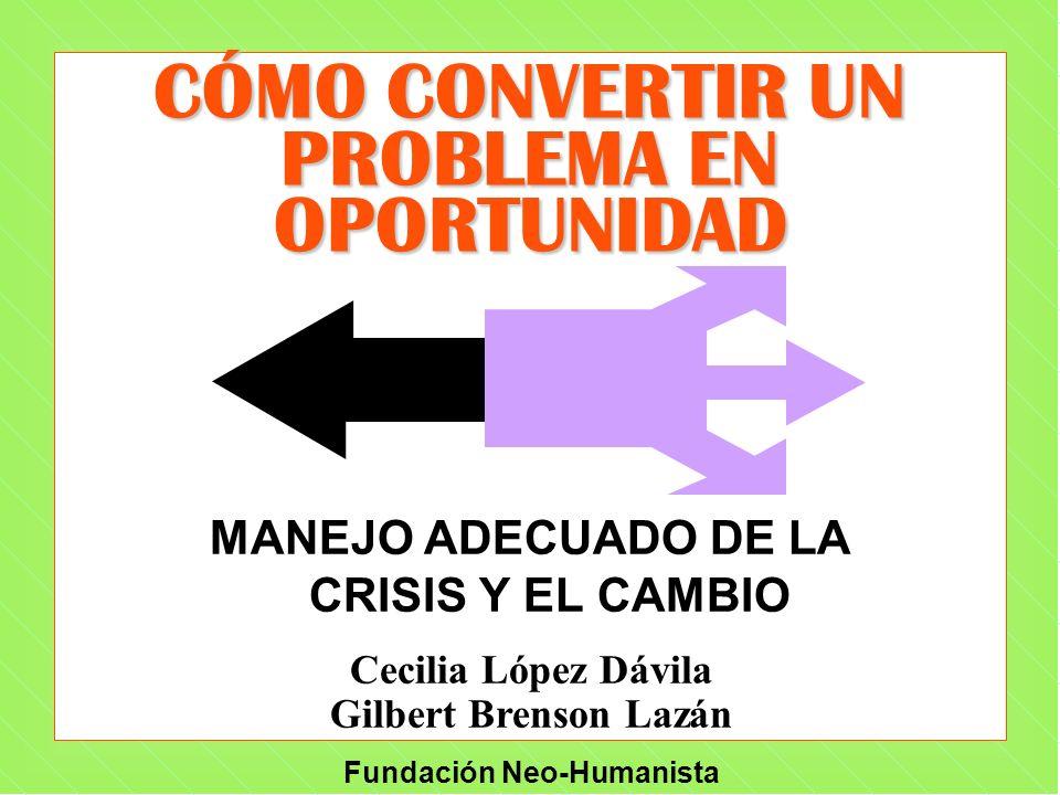 Fundación Neo-Humanista CÓMO CONVERTIR UN PROBLEMA EN OPORTUNIDAD MANEJO ADECUADO DE LA CRISIS Y EL CAMBIO Cecilia López Dávila Gilbert Brenson Lazán
