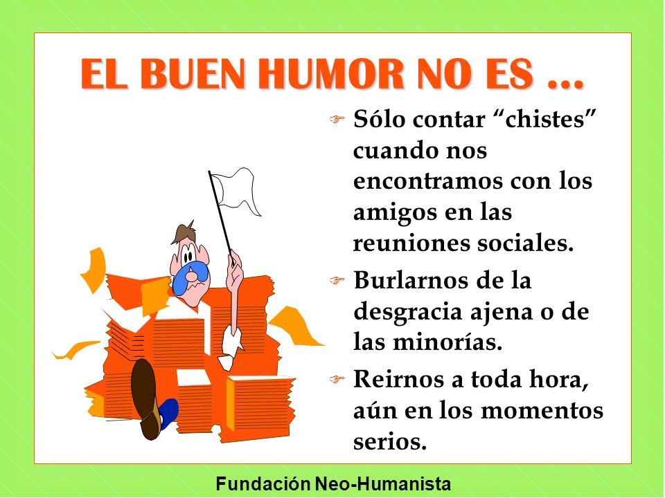 Fundación Neo-Humanista EL BUEN HUMOR NO ES... F Sólo contar chistes cuando nos encontramos con los amigos en las reuniones sociales. F Burlarnos de l