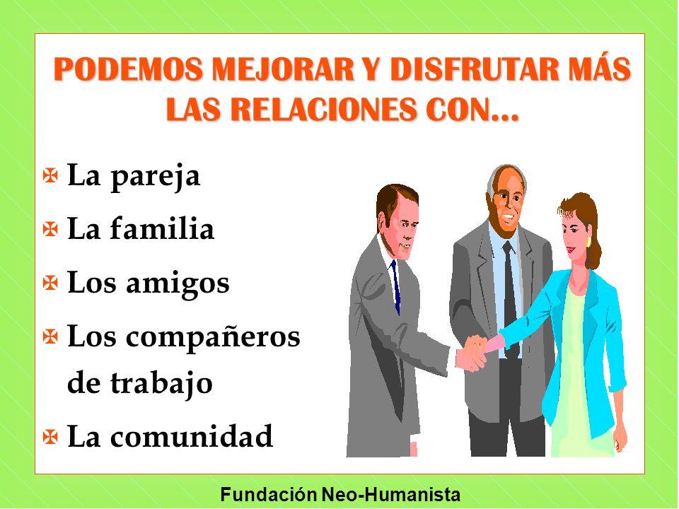 Fundación Neo-Humanista PODEMOS MEJORAR Y DISFRUTAR MÁS LAS RELACIONES CON... X La pareja X La familia X Los amigos X Los compañeros de trabajo X La c