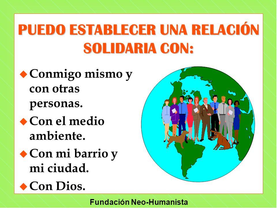 Fundación Neo-Humanista u u Conmigo mismo y con otras personas. u u Con el medio ambiente. u u Con mi barrio y mi ciudad. u u Con Dios. PUEDO ESTABLEC