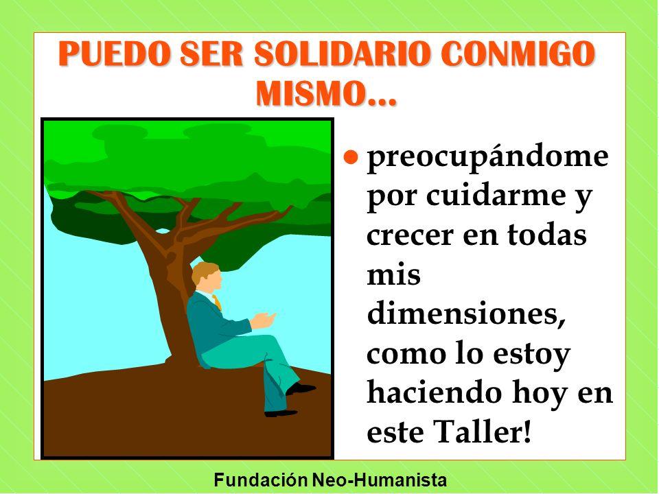 Fundación Neo-Humanista PUEDO SER SOLIDARIO CONMIGO MISMO... l preocupándome por cuidarme y crecer en todas mis dimensiones, como lo estoy haciendo ho