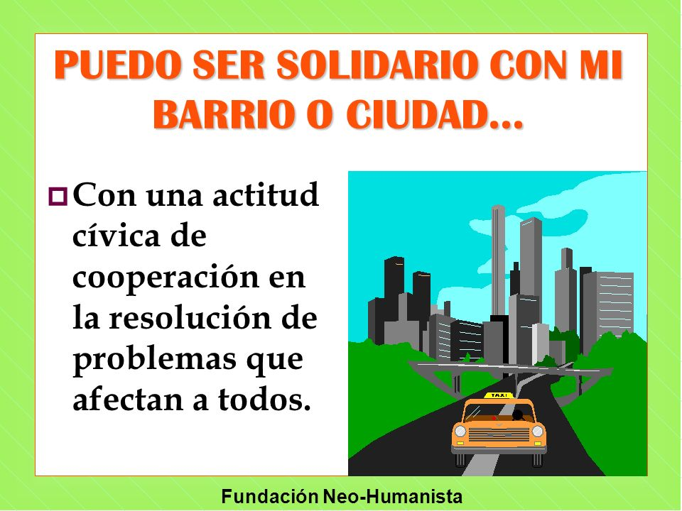Fundación Neo-Humanista p Con una actitud cívica de cooperación en la resolución de problemas que afectan a todos. PUEDO SER SOLIDARIO CON MI BARRIO O