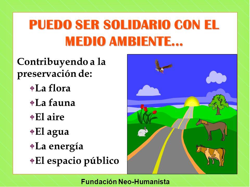 Fundación Neo-Humanista PUEDO SER SOLIDARIO CON EL MEDIO AMBIENTE... Contribuyendo a la preservación de: W W La flora W W La fauna W W El aire W W El