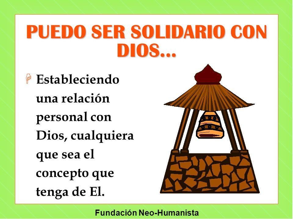 Fundación Neo-Humanista PUEDO SER SOLIDARIO CON DIOS... H H Estableciendo una relación personal con Dios, cualquiera que sea el concepto que tenga de