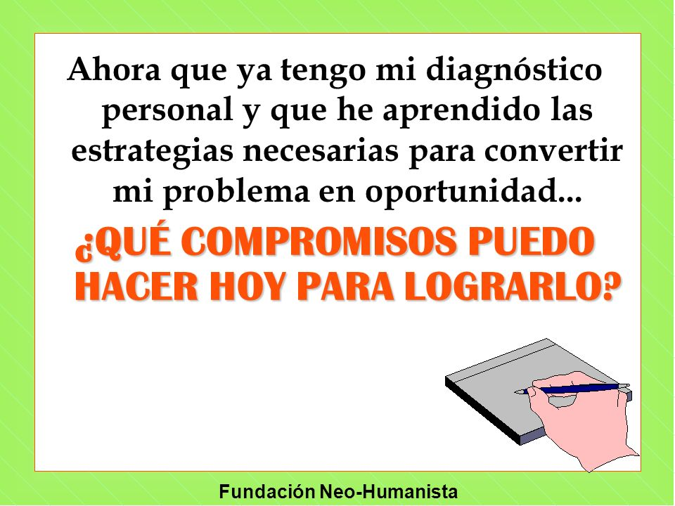 Fundación Neo-Humanista Ahora que ya tengo mi diagnóstico personal y que he aprendido las estrategias necesarias para convertir mi problema en oportun