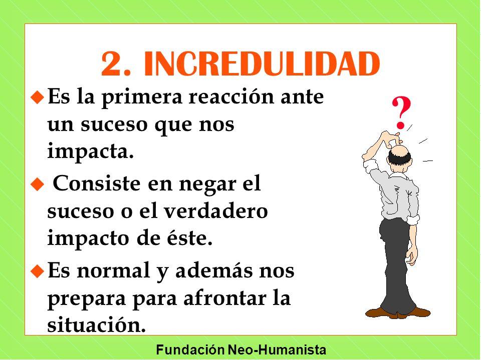 Fundación Neo-Humanista 2. INCREDULIDAD u u Es la primera reacción ante un suceso que nos impacta. u u Consiste en negar el suceso o el verdadero impa