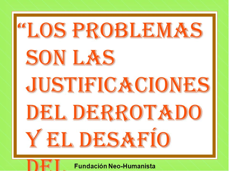 Fundación Neo-Humanista Los problemas son las justificaciones del derrotado y el desafío del excelente. Anon.