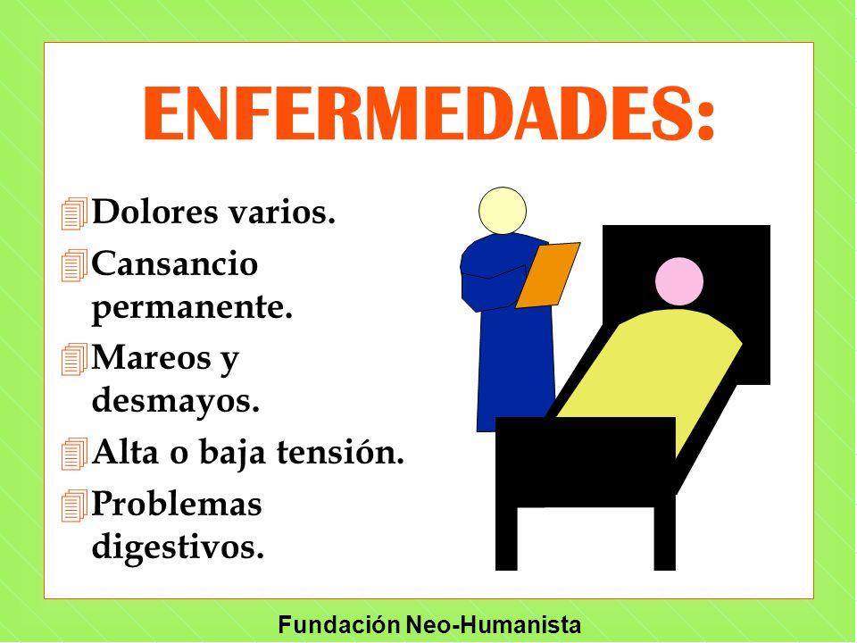 Fundación Neo-Humanista ENFERMEDADES: 4 Dolores varios. 4 Cansancio permanente. 4 Mareos y desmayos. 4 Alta o baja tensión. 4 Problemas digestivos.