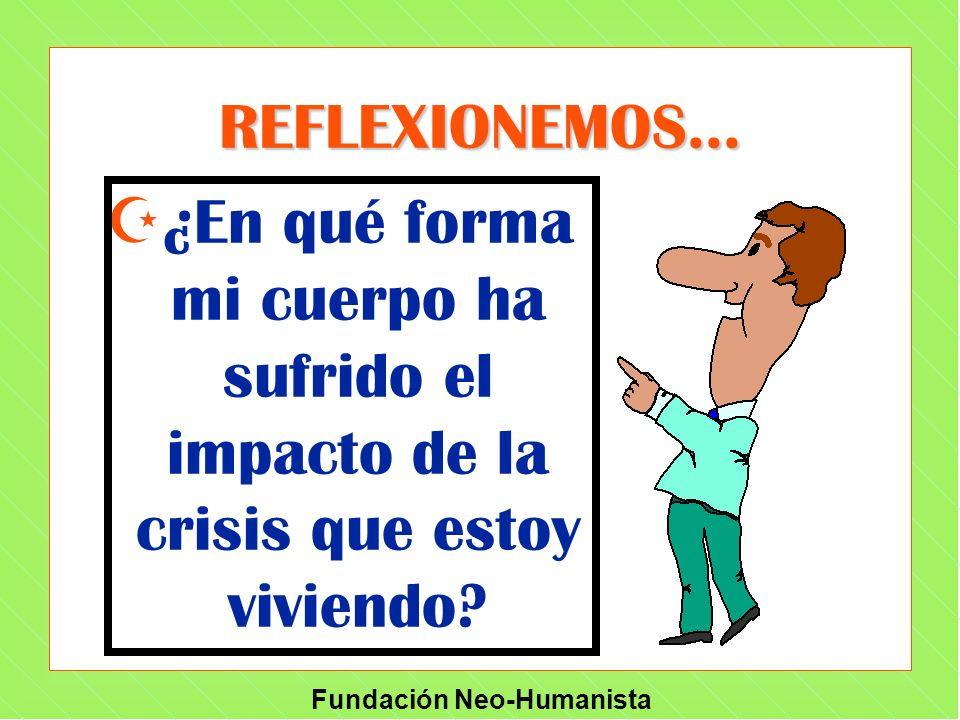 Fundación Neo-Humanista REFLEXIONEMOS... Z¿En qué forma mi cuerpo ha sufrido el impacto de la crisis que estoy viviendo?