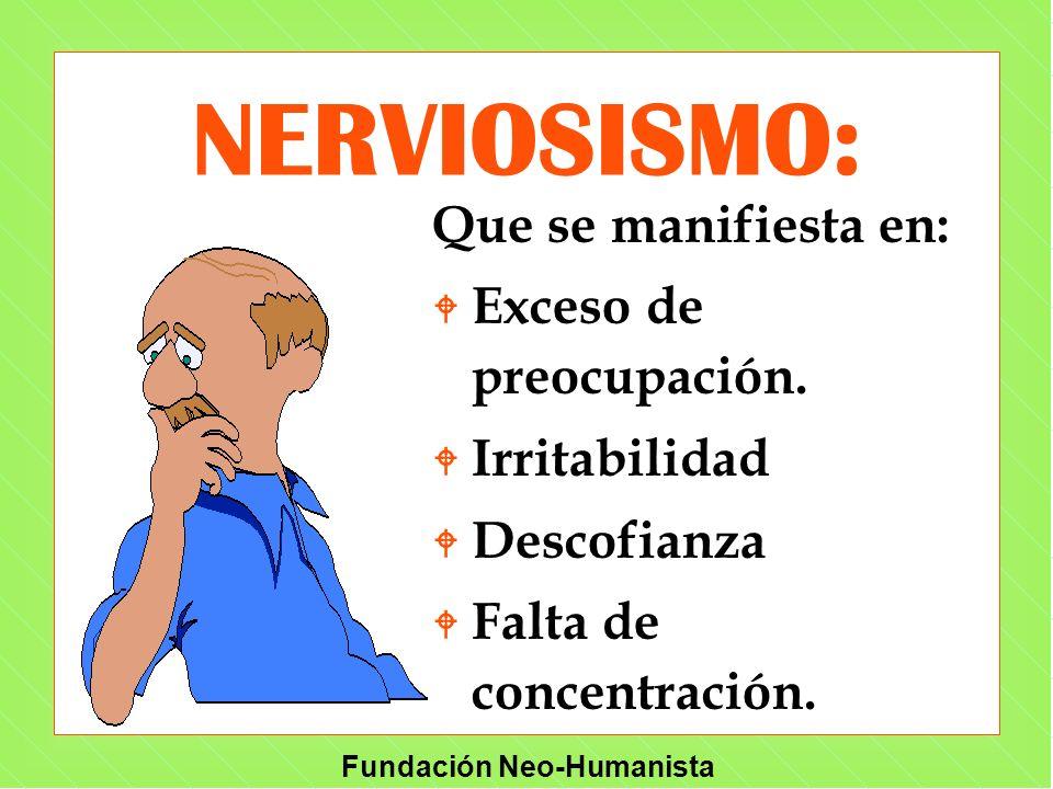 Fundación Neo-Humanista Que se manifiesta en: W Exceso de preocupación. W Irritabilidad W Descofianza W Falta de concentración. NERVIOSISMO: