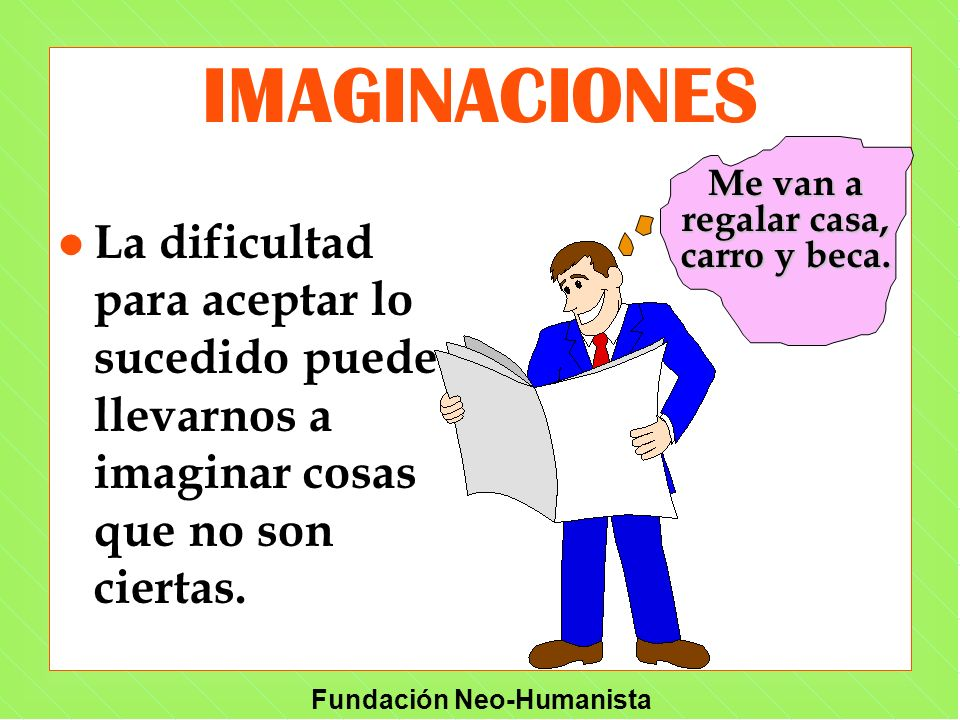 Fundación Neo-Humanista l La dificultad para aceptar lo sucedido puede llevarnos a imaginar cosas que no son ciertas. IMAGINACIONES Me van a regalar c
