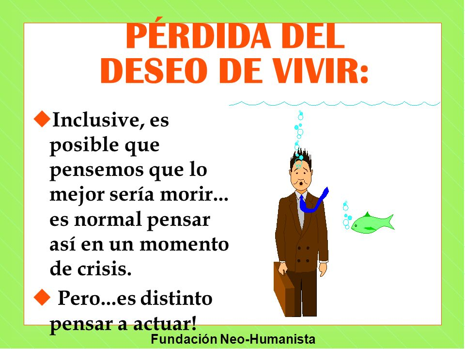 Fundación Neo-Humanista PÉRDIDA DEL DESEO DE VIVIR: u Inclusive, es posible que pensemos que lo mejor sería morir... es normal pensar así en un moment