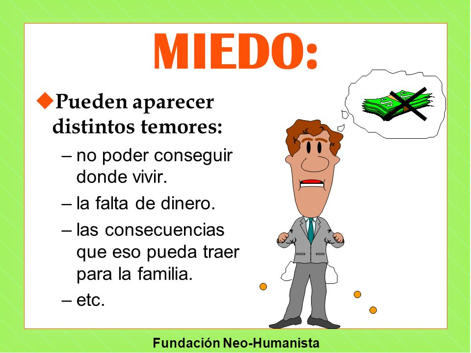 Fundación Neo-Humanista MIEDO: u Pueden aparecer distintos temores: –no poder conseguir donde vivir. –la falta de dinero. –las consecuencias que eso p