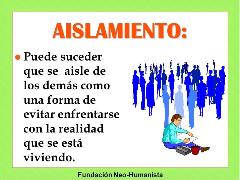 Fundación Neo-Humanista AISLAMIENTO: l Puede suceder que se aisle de los demás como una forma de evitar enfrentarse con la realidad que se está vivien