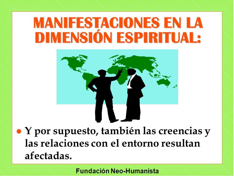 Fundación Neo-Humanista MANIFESTACIONES EN LA DIMENSIÓN ESPIRITUAL: l Y por supuesto, también las creencias y las relaciones con el entorno resultan a