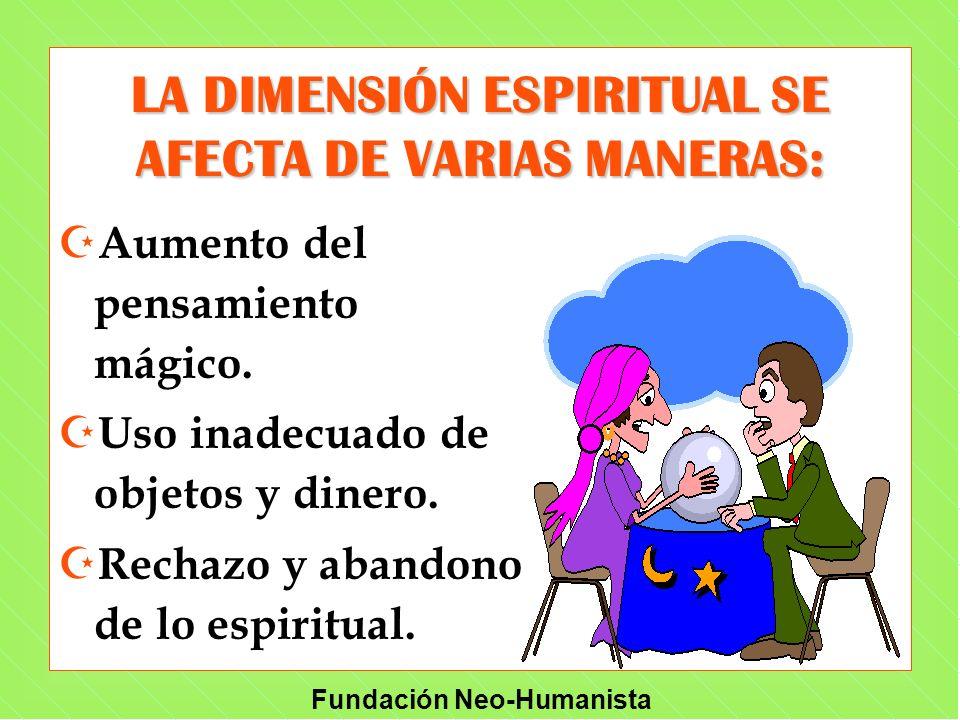 Fundación Neo-Humanista Z Aumento del pensamiento mágico. Z Uso inadecuado de objetos y dinero. Z Rechazo y abandono de lo espiritual. LA DIMENSIÓN ES