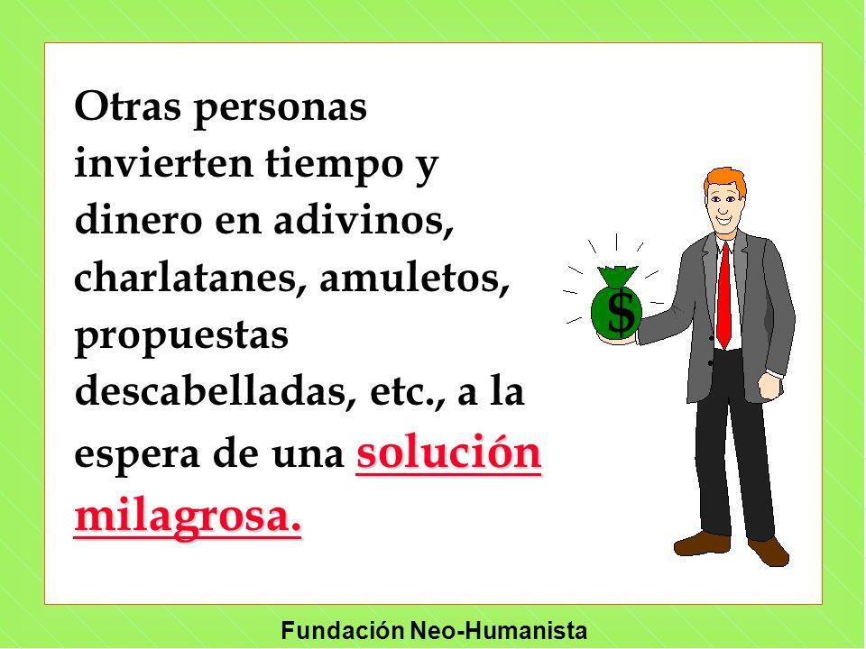 Fundación Neo-Humanista solución milagrosa. Otras personas invierten tiempo y dinero en adivinos, charlatanes, amuletos, propuestas descabelladas, etc