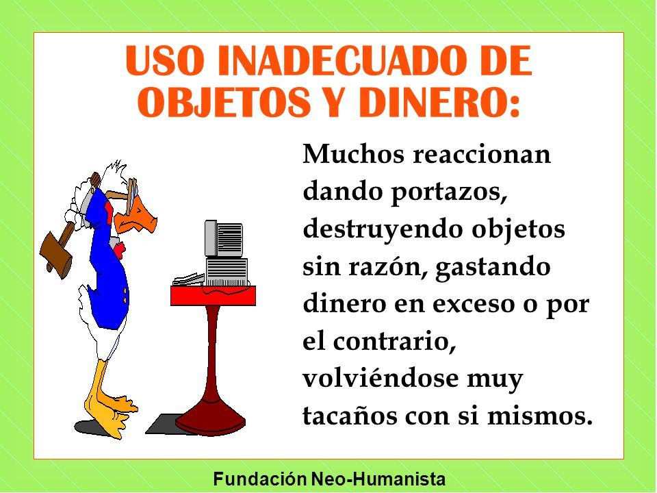 Fundación Neo-Humanista USO INADECUADO DE OBJETOS Y DINERO: Muchos reaccionan dando portazos, destruyendo objetos sin razón, gastando dinero en exceso