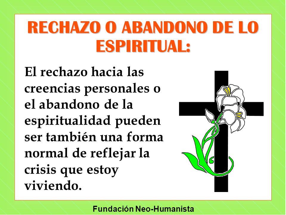 Fundación Neo-Humanista RECHAZO O ABANDONO DE LO ESPIRITUAL: El rechazo hacia las creencias personales o el abandono de la espiritualidad pueden ser t