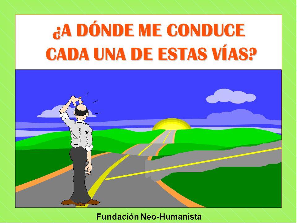 Fundación Neo-Humanista ¿A DÓNDE ME CONDUCE CADA UNA DE ESTAS VÍAS? CADA UNA DE ESTAS VÍAS?