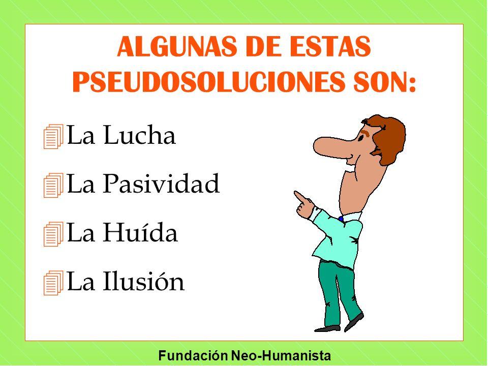 Fundación Neo-Humanista ALGUNAS DE ESTAS PSEUDOSOLUCIONES SON: 4La Lucha 4La Pasividad 4La Huída 4La Ilusión