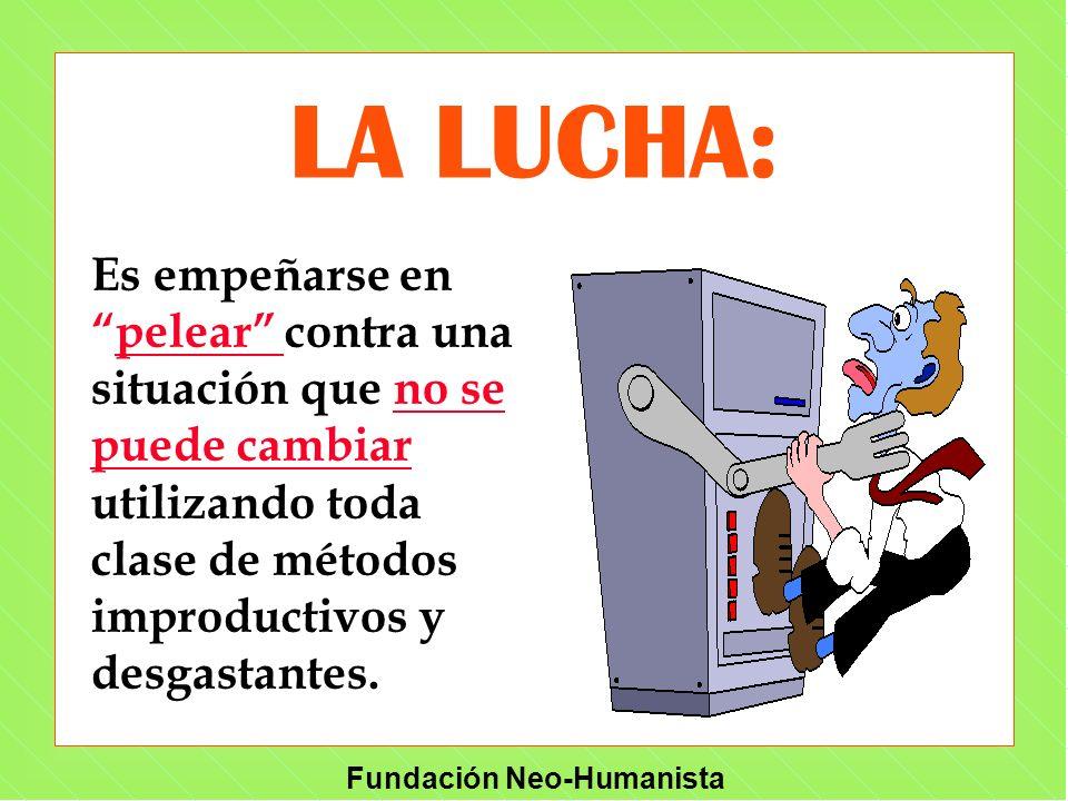 Fundación Neo-Humanista LA LUCHA: Es empeñarse enpelear contra una situación que no se puede cambiar utilizando toda clase de métodos improductivos y