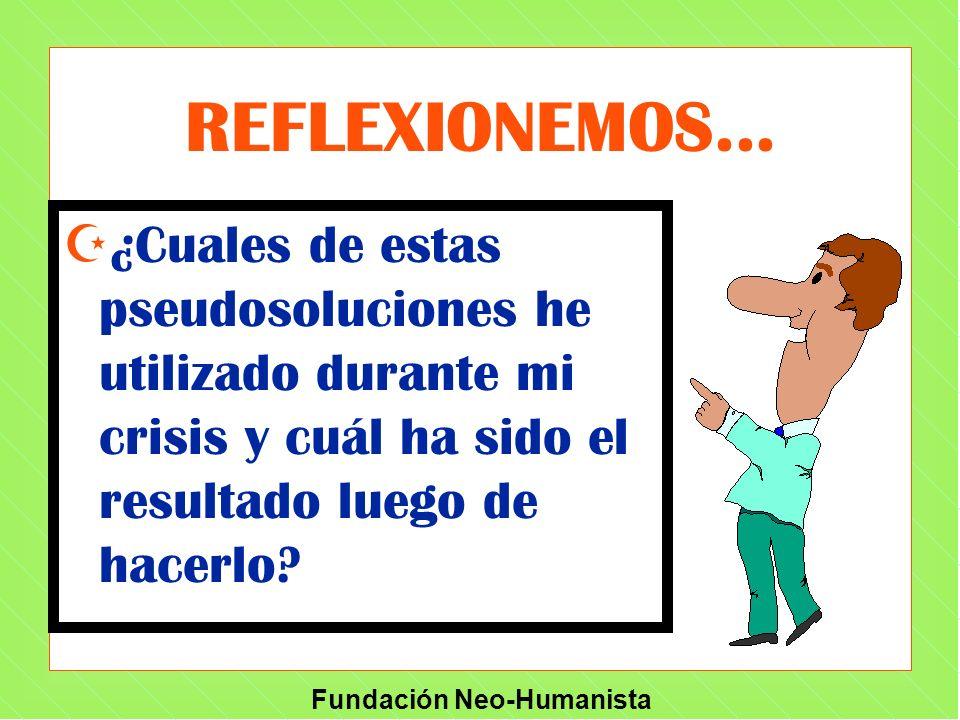 Fundación Neo-Humanista REFLEXIONEMOS... Z¿Cuales de estas pseudosoluciones he utilizado durante mi crisis y cuál ha sido el resultado luego de hacerl