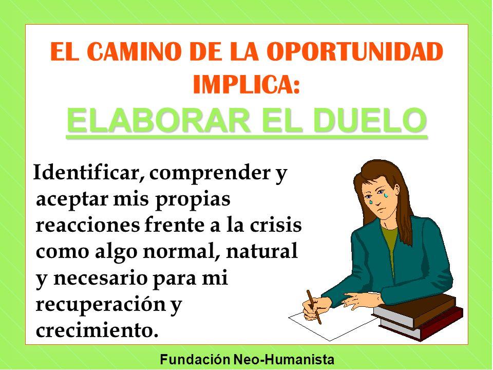 Fundación Neo-Humanista ELABORAR EL DUELO EL CAMINO DE LA OPORTUNIDAD IMPLICA: ELABORAR EL DUELO Identificar, comprender y aceptar mis propias reaccio