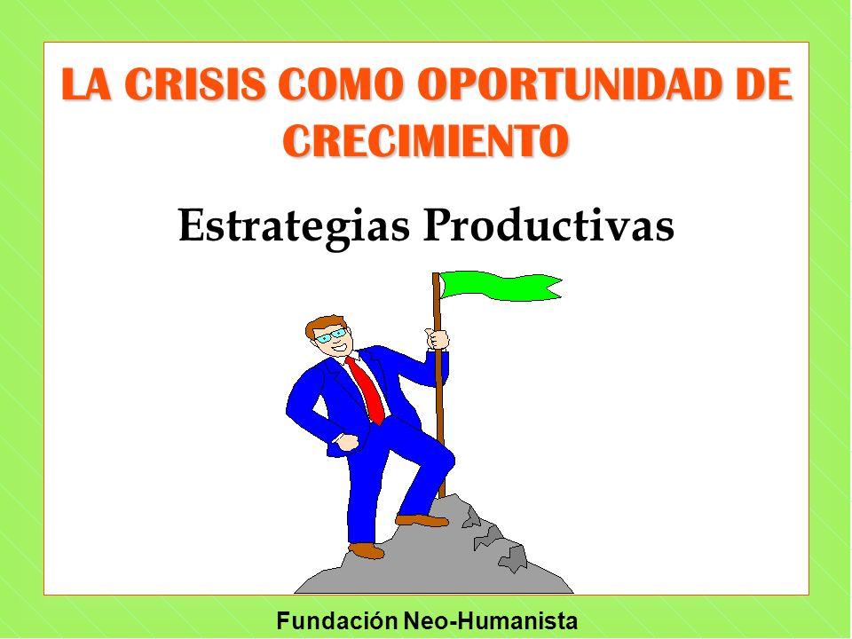 Fundación Neo-Humanista LA CRISIS COMO OPORTUNIDAD DE CRECIMIENTO Estrategias Productivas