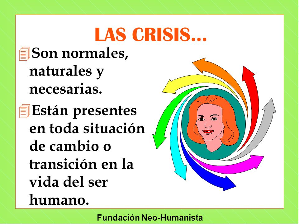 Fundación Neo-Humanista LAS CRISIS... 4 Son normales, naturales y necesarias. 4 Están presentes en toda situación de cambio o transición en la vida de