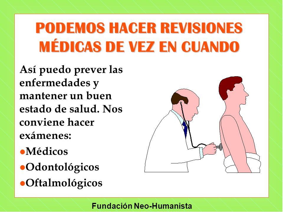 Fundación Neo-Humanista Así puedo prever las enfermedades y mantener un buen estado de salud. Nos conviene hacer exámenes: l Médicos l Odontológicos l