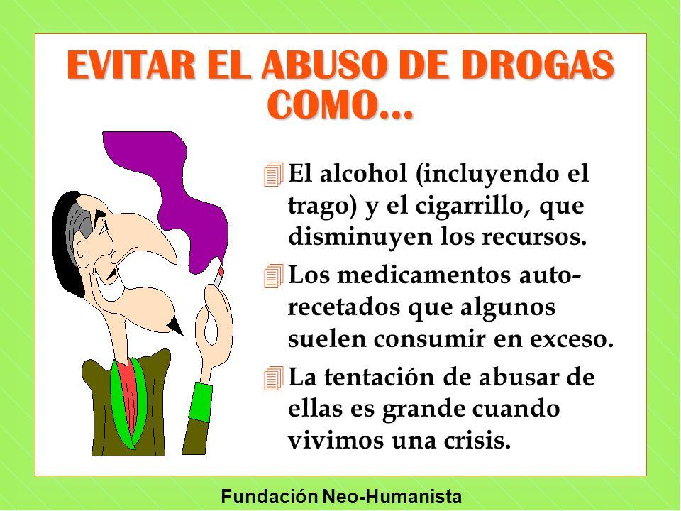 Fundación Neo-Humanista EVITAR EL ABUSO DE DROGAS COMO... 4 El alcohol (incluyendo el trago) y el cigarrillo, que disminuyen los recursos. 4 Los medic