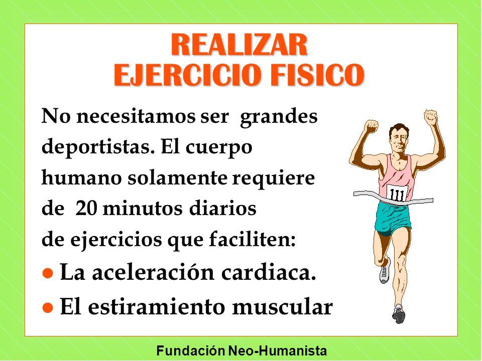 Fundación Neo-Humanista REALIZAR EJERCICIO FISICO No necesitamos ser grandes deportistas. El cuerpo humano solamente requiere de 20 minutos diarios de