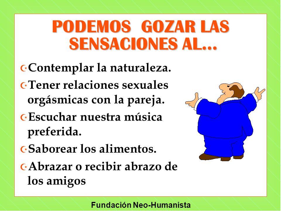 Fundación Neo-Humanista PODEMOS GOZAR LAS SENSACIONES AL... Z Contemplar la naturaleza. Z Tener relaciones sexuales orgásmicas con la pareja. Z Escuch