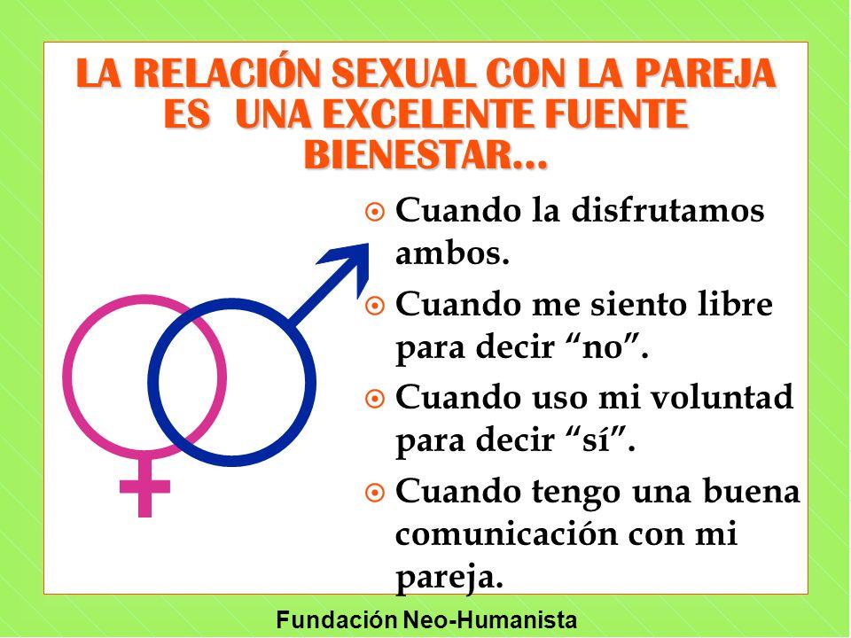 Fundación Neo-Humanista LA RELACIÓN SEXUAL CON LA PAREJA ES UNA EXCELENTE FUENTE BIENESTAR... ¤ Cuando la disfrutamos ambos. ¤ Cuando me siento libre