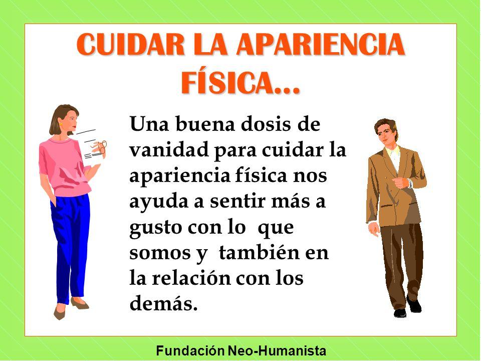 Fundación Neo-Humanista CUIDAR LA APARIENCIA FÍSICA... Una buena dosis de vanidad para cuidar la apariencia física nos ayuda a sentir más a gusto con