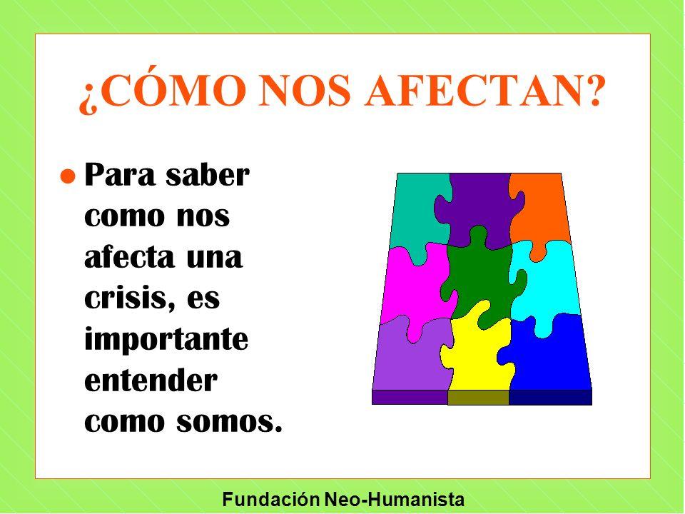 Fundación Neo-Humanista ¿CÓMO NOS AFECTAN? l Para saber como nos afecta una crisis, es importante entender como somos.