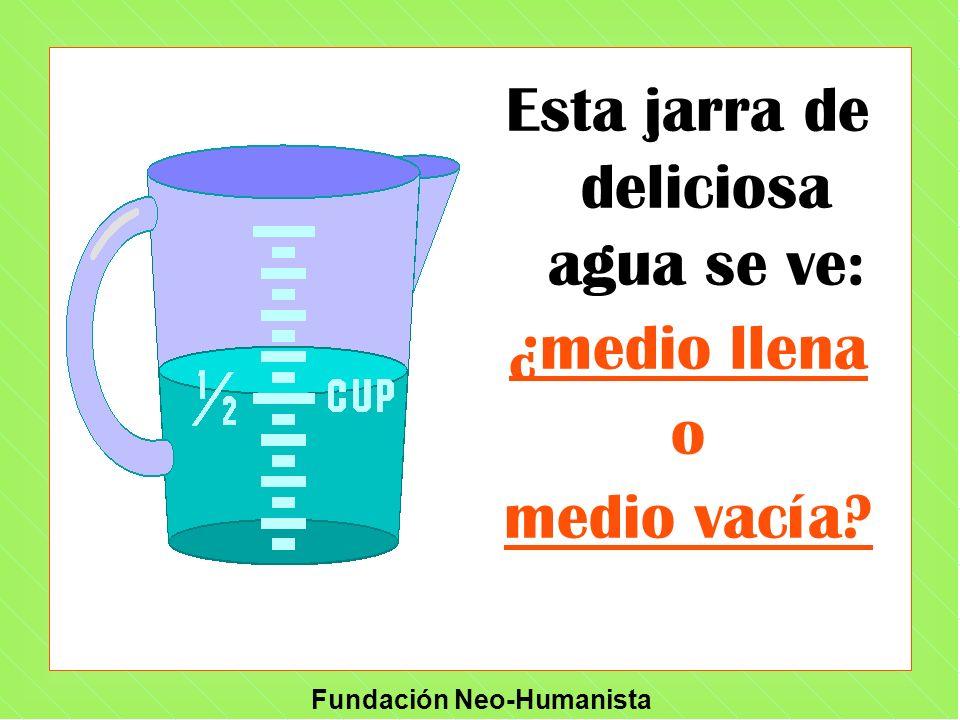 Fundación Neo-Humanista Esta jarra de deliciosa agua se ve: ¿medio llena o medio vacía?