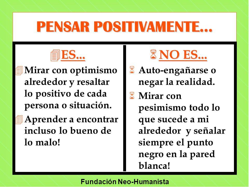 Fundación Neo-Humanista PENSAR POSITIVAMENTE... 4 ES... 4 Mirar con optimismo alrededor y resaltar lo positivo de cada persona o situación. 4 Aprender
