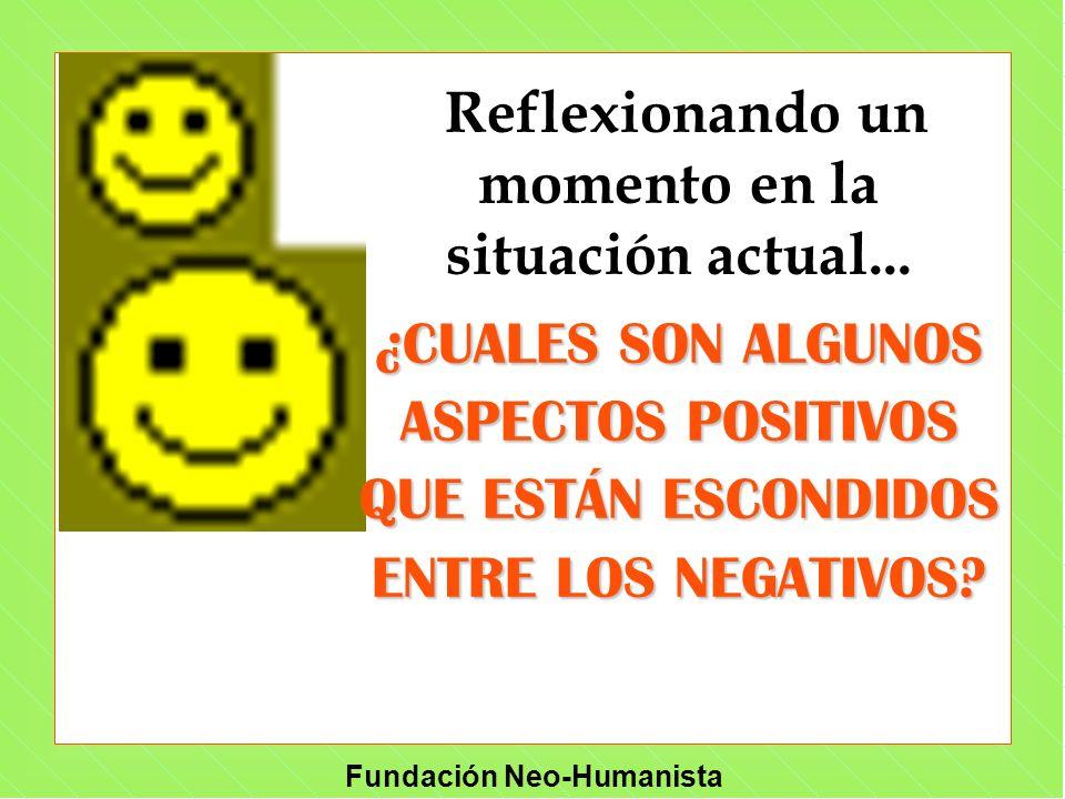 Fundación Neo-Humanista Reflexionando un momento en la situación actual... ¿CUALES SON ALGUNOS ASPECTOS POSITIVOS QUE ESTÁN ESCONDIDOS ENTRE LOS NEGAT