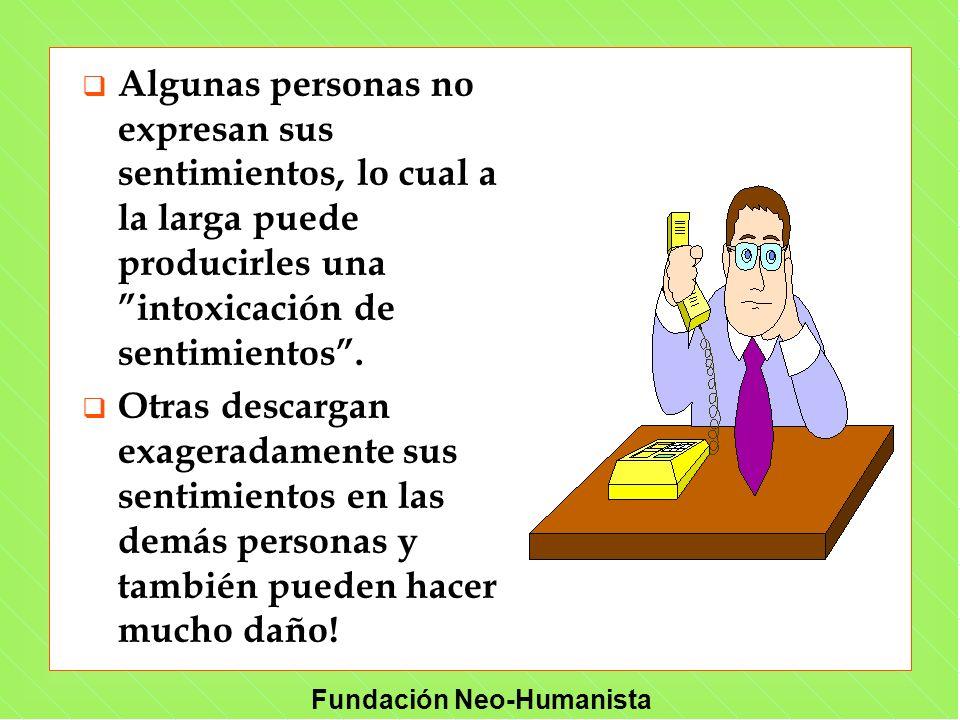Fundación Neo-Humanista q Algunas personas no expresan sus sentimientos, lo cual a la larga puede producirles una intoxicación de sentimientos. q Otra
